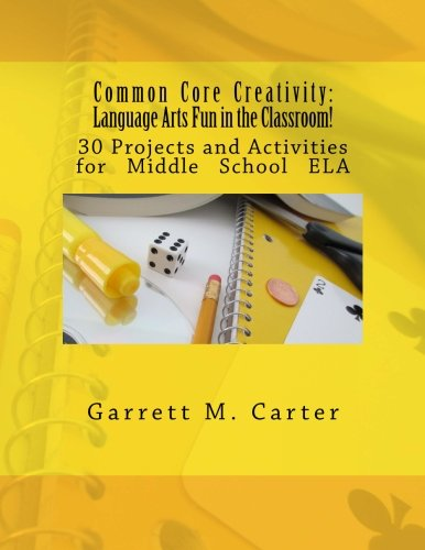 Common Core Creativity: Language Arts Fun in the Classroom!: 30 Projects and Activities for Middle School ELA