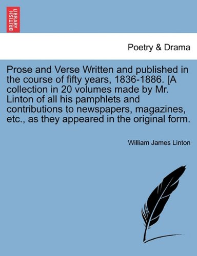 Prose and Verse Written and published in the course of fifty years, 1836-1886. [A collection in 20 volumes made by Mr. Linton of all his pamphlets and ... etc., as they appeared in the original form.
