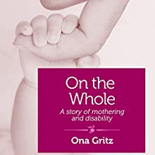 On the Whole: A Story of Mothering and Disability (       UNABRIDGED) by Ona Gritz Narrated by Diane Piron-Gelman