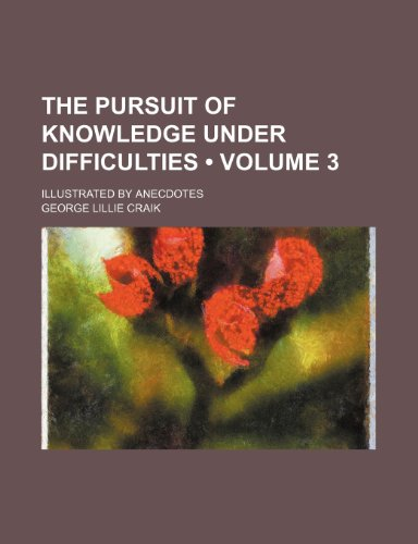 The Pursuit of Knowledge Under Difficulties (Volume 3); Illustrated by Anecdotes