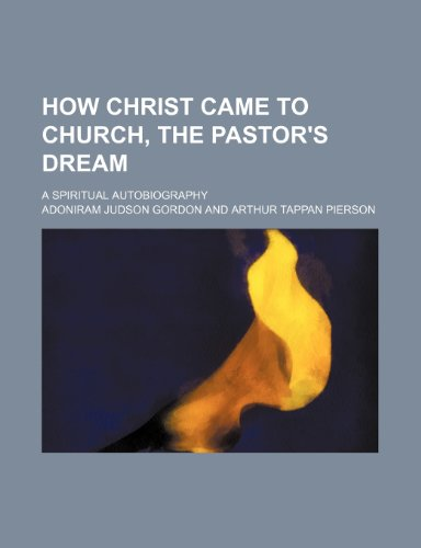 How Christ Came to Church, the Pastor's Dream; A Spiritual Autobiography