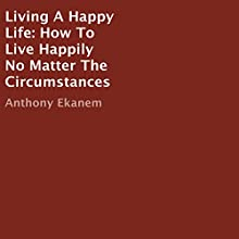 Living A Happy Life: How To Live Happily No Matter The Circumstances (       UNABRIDGED) by Anthony Ekanem Narrated by Sarah Jackson