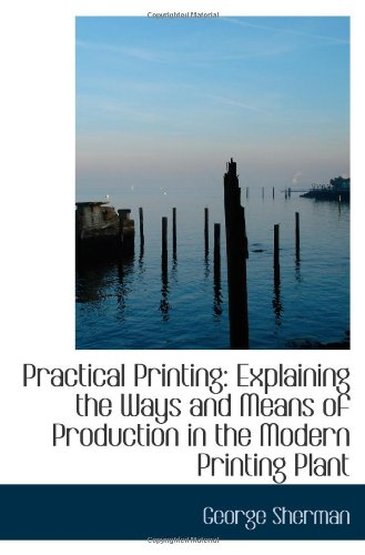Practical Printing: Explaining the Ways and Means of Production in the Modern Printing Plant