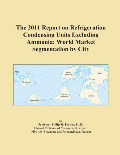 The 2011 Report on Refrigeration Condensing Units Excluding Ammonia: World Market Segmentation by City