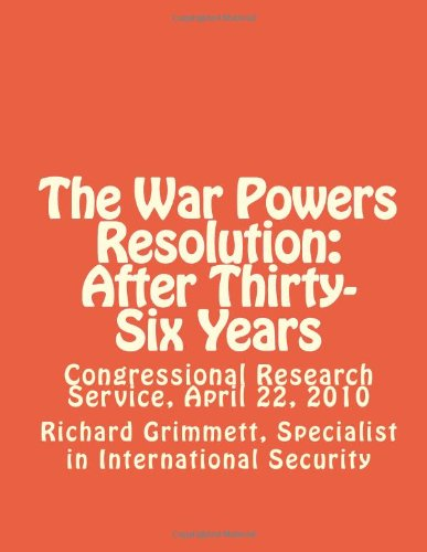 The War Powers Resolution:  After Thirty-Six Years: Congressional Research Service, April 22, 2010