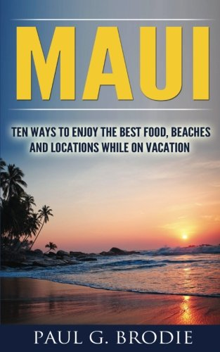 Maui-Ten-Ways-to-Enjoy-the-Best-Food-Beaches-and-Locations-While-on-Vacation-Paul-G-Brodie-Travel-Series-Book-1