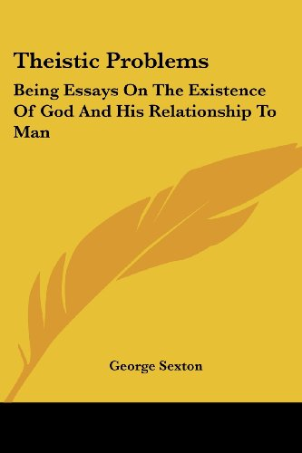Theistic Problems: Being Essays on the Existence of God and His Relationship to Man