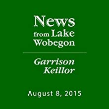 The News from Lake Wobegon from A Prairie Home Companion, August 08, 2015  by Garrison Keillor Narrated by Garrison Keillor