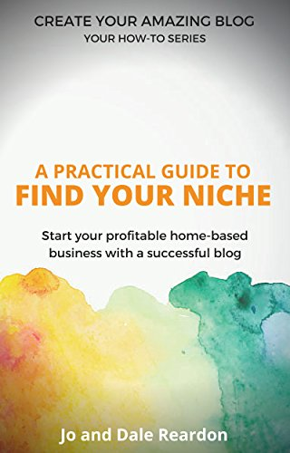 Blogging: A Practical Guide to Find Your Niche: Start Your Profitable Home-Based Business with a Successful Blog (Create Your Amazing Blog: Your How-To Series Book 2)