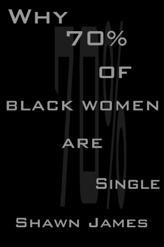 Shawn James - Why 70 Percent Of Black Women Are Single (English Edition)