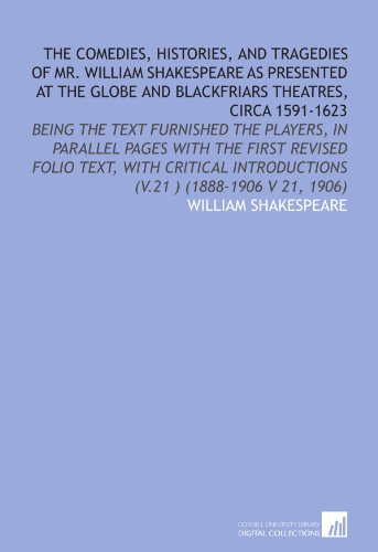 The Comedies, Histories, and Tragedies of Mr. William Shakespeare As Presented at the Globe and Blackfriars Theatres, Circa 1591-1623: Being the Text ... Introductions (V.21 ) (1888-1906 V 21, 1906)