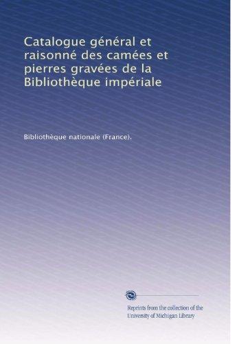 Catalogue général et raisonné des camées et pierres gravées de la BibliothÃ..que impériale (French Edition)