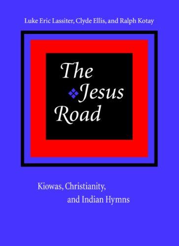 The Jesus Road: Kiowas, Christianity, and Indian Hymns, Luke Eric Lassiter, Clyde Ellis, Ralph Kotay