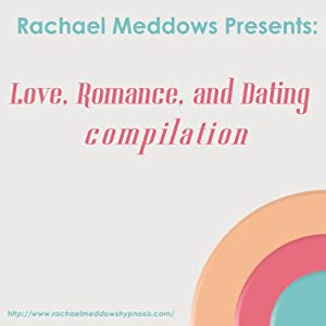 Love, Romance, and Dating Hypnosis Compilation | [Rachael Meddows]
