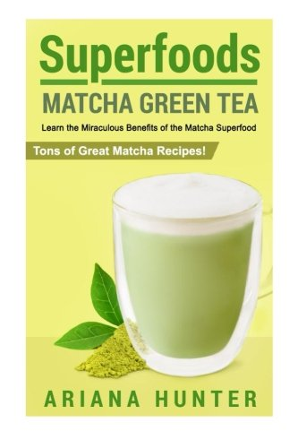 Superfoods: Matcha Green Tea, Learn the Miraculous Benefits of the Matcha Superfood and Tons of Great Matcha Recipes (superfood weight loss, raw ... superfoods to boost you metabolism) by Ariana Hunter