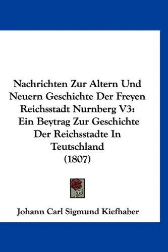 Nachrichten Zur Altern Und Neuern Geschichte Der Freyen Reichsstadt Nurnberg V3: Ein Beytrag Zur Geschichte Der Reichsstadte in Teutschland (1807)
