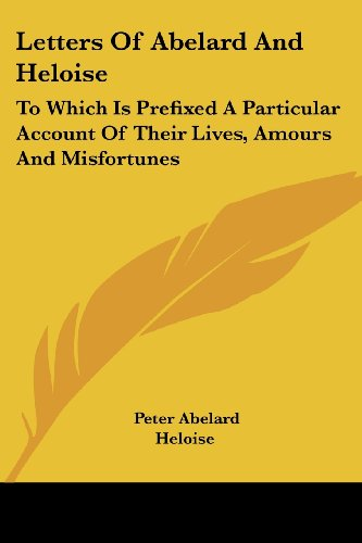 Letters Of Abelard And Heloise: To Which Is Prefixed A Particular Account Of Their Lives, Amours And Misfortunes