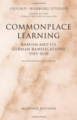 Commonplace Learning: Ramism and its German Ramifications, 1543-1630 (Oxford-Warburg Studies)