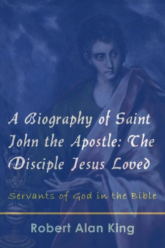 Robert Alan King - A Biography of Saint John the Apostle: The Disciple Jesus Loved (Servants of God in the Bible Book 2) (English Edition)