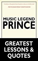 PRINCE: MUSIC LEGEND PRINCE'S GREATEST LESSONS & QUOTES (PRINCE, MUSIC LEGEND PRINCE, PRINCE ROGERS NELSON'S TEACHINGS AND RESOURCES)