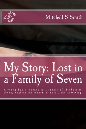 My Story: Lost in a Family of Seven: A young boy's journey in a family of alcoholism, abuse, neglect and mental illness.