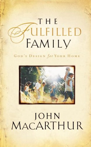 The Fulfilled Family: God's Design for Your Home, by John F. MacArthur