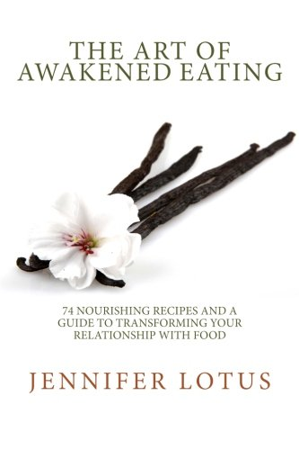 The Art of Awakened Eating: 74 Nourishing Recipes and a Guide to Transforming Your Relationship with Food by Jennifer Lynn Sisoian