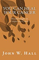 You CAN Heal Your Cancer: Breakthroughs in Conquering Cancer