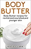 Body Butter: Body Butter recipes for revitalized,nourished,and younger skin