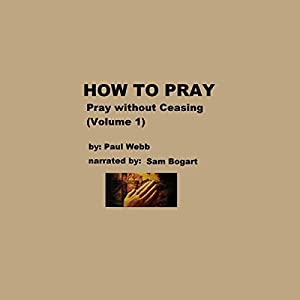 How to Pray: Pray Without Ceasing, Volume 1 Audiobook
