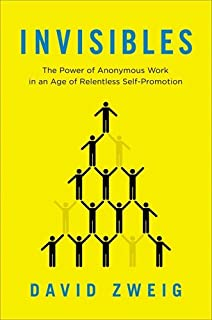 Book Cover: Invisibles: The Power of Anonymous Work in an Age of Relentless Self-Promotion