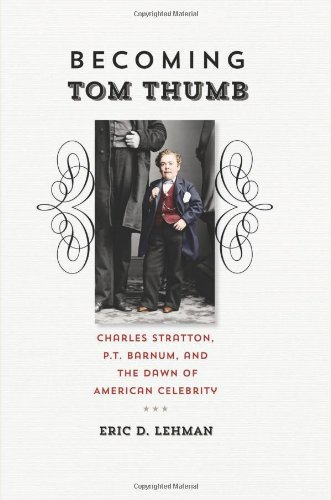 Becoming Tom Thumb: Charles Stratton, P. T. Barnum, and the Dawn of American Celebrity (The Driftless Connecticut Series