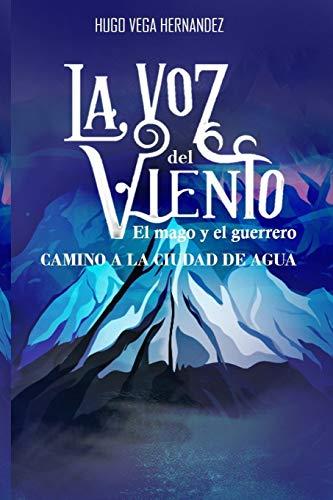 La voz del viento El mago y el guerrero camino a la ciudad de agua  [Vega Hernández, Hugo] (Tapa Blanda)