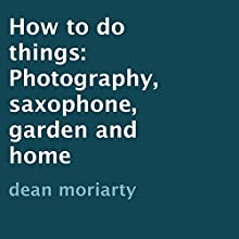 How to Do Things: Photography, Saxophone, Garden and Home (       UNABRIDGED) by Dean Moriarty Narrated by Nina Price