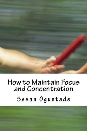 How to Maintain Focus and Concentration: ...Practical tips on how to reach the end of projects