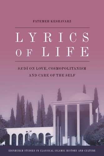 Lyrics of Life: Sa'di on Love, Cosmopolitanism and Care of the Self (Edinburgh Studies in Classical Islamic History and Culture Eup)