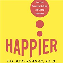 Happier: Learn the Secrets to Daily Joy and Lasting Fulfillment (       ABRIDGED) by Tal Ben-Shahar Narrated by Jeff Woodman