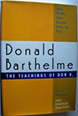 Teachings of Don B. : Satires, Parodies, Fables, Illustrated Stories, and Plays of Donald Barthelme