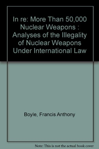 In re: More Than 50,000 Nuclear Weapons : Analyses of the Illegality of Nuclear Weapons Under International Law