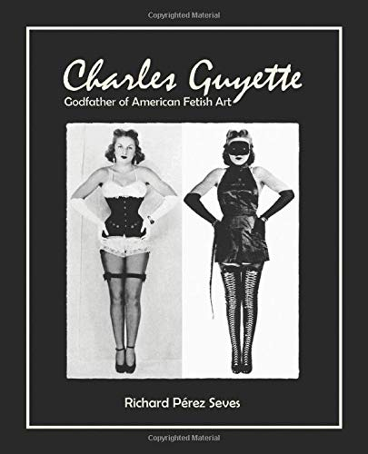 CHARLES GUYETTE Godfather of American Fetish Art [*Cream Paper Edition*] (Vintage Fetish History, Irving Klaw, John Willie, Bettie Page) [Seves, Richard Perez] (Tapa Blanda)