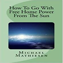 How to Go with Free Home Power from the Sun: Live Clean or Die! (       UNABRIDGED) by Michael Mathiesen Narrated by Michael Mathiesen