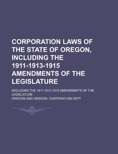 Corporation Laws of the State of Oregon, Including the 1911-1913-1915 Amendments of the Legislature; Including the 1911-1913-1915 Amendments of the Legislature