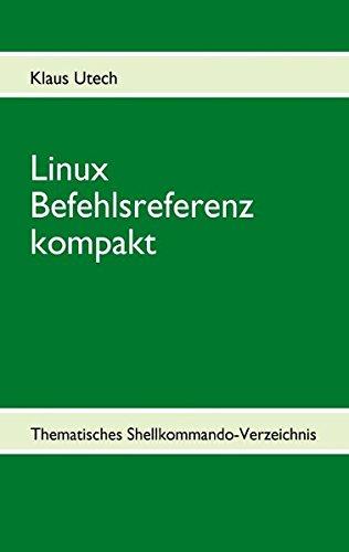 Linux Befehlsreferenz kompakt: Thematisches Shellkommando-Verzeichnis
