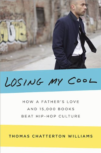 Losing My Cool: How a Father's Love and 15, 000 Books Beat Hip-hop Culture: Thomas Chatterton Williams: Amazon.com: Books