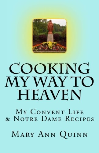 Cooking My Way to Heaven: My Convent Life & Notre Dame Recipes by Mary Ann Quinn