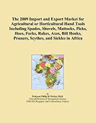 The 2009 Import and Export Market for Agricultural or Horticultural Hand Tools Including Spades, Shovels, Mattocks, Picks, Hoes, Forks, Rakes, Axes, Bill Hooks, Pruners, Scythes, and Sickles in Africa