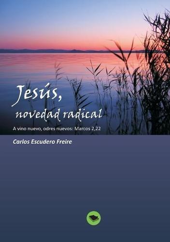 Jesus, novedad radical  A vino nuevo, odres nuevos: Marcos 2, 22 (Spanish Edition) [Freire Escudero, Carlos] (Tapa Blanda)