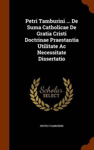 Petri Tamburini ... De Suma Catholicae De Gratia Cristi Doctrinae Praestantia Utilitate Ac Necessitate Dissertatio