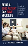 img - for Being a Good Patient Can Save Your Life: A guide to improve your medical care now and long term. book / textbook / text book