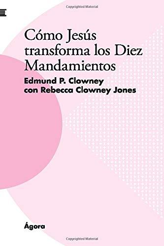 Cómo Jesús transforma los Diez Mandamientos  [Clowney, Edmund P.] (Tapa Blanda)
